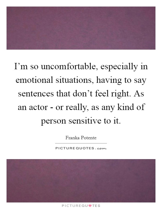 I'm so uncomfortable, especially in emotional situations, having to say sentences that don't feel right. As an actor - or really, as any kind of person sensitive to it Picture Quote #1