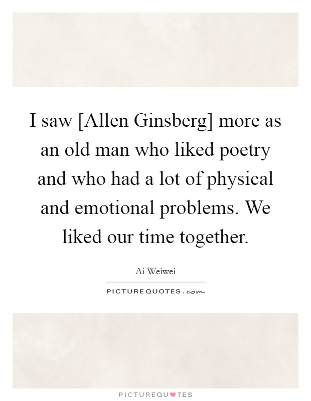 I saw [Allen Ginsberg] more as an old man who liked poetry and who had a lot of physical and emotional problems. We liked our time together Picture Quote #1