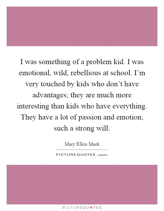 I was something of a problem kid. I was emotional, wild, rebellious at school. I'm very touched by kids who don't have advantages; they are much more interesting than kids who have everything. They have a lot of passion and emotion, such a strong will Picture Quote #1