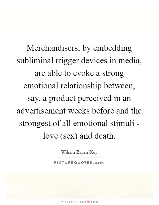Merchandisers, by embedding subliminal trigger devices in media, are able to evoke a strong emotional relationship between, say, a product perceived in an advertisement weeks before and the strongest of all emotional stimuli - love (sex) and death Picture Quote #1