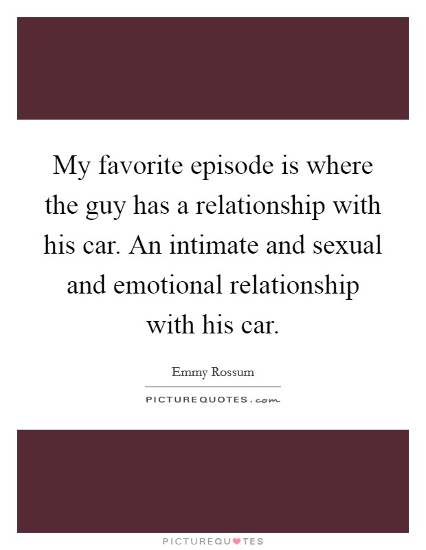 My favorite episode is where the guy has a relationship with his car. An intimate and sexual and emotional relationship with his car Picture Quote #1