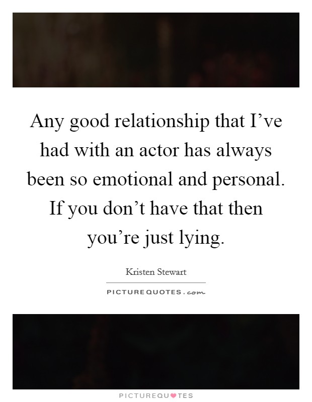 Any good relationship that I've had with an actor has always been so emotional and personal. If you don't have that then you're just lying. Picture Quote #1