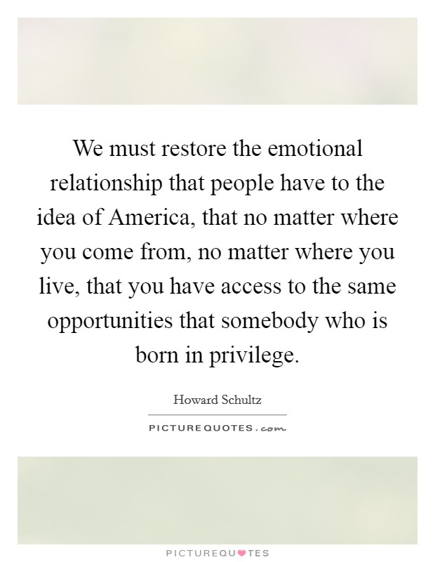 We must restore the emotional relationship that people have to the idea of America, that no matter where you come from, no matter where you live, that you have access to the same opportunities that somebody who is born in privilege Picture Quote #1