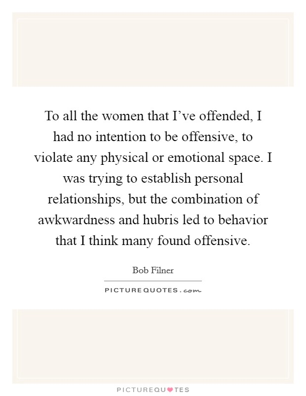 To all the women that I've offended, I had no intention to be offensive, to violate any physical or emotional space. I was trying to establish personal relationships, but the combination of awkwardness and hubris led to behavior that I think many found offensive Picture Quote #1