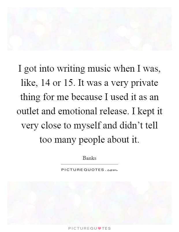 I got into writing music when I was, like, 14 or 15. It was a very private thing for me because I used it as an outlet and emotional release. I kept it very close to myself and didn't tell too many people about it Picture Quote #1