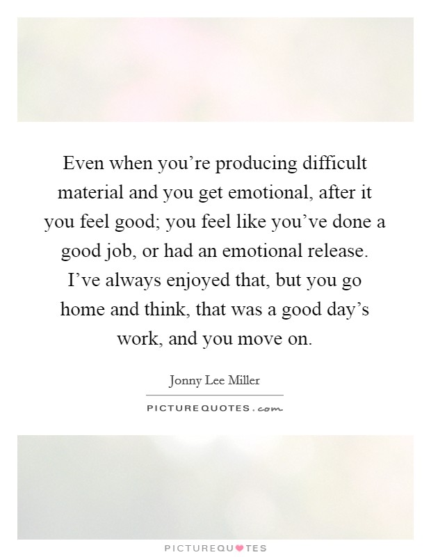 Even when you're producing difficult material and you get emotional, after it you feel good; you feel like you've done a good job, or had an emotional release. I've always enjoyed that, but you go home and think, that was a good day's work, and you move on Picture Quote #1