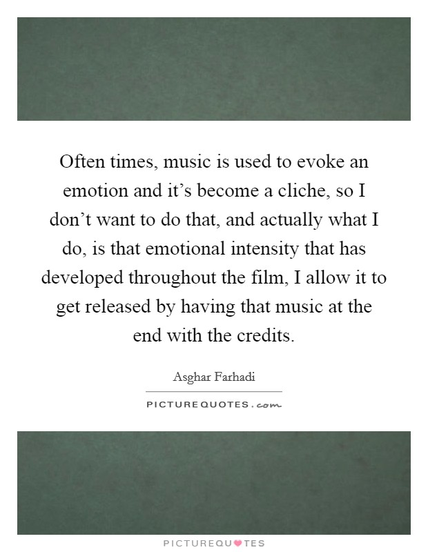 Often times, music is used to evoke an emotion and it's become a cliche, so I don't want to do that, and actually what I do, is that emotional intensity that has developed throughout the film, I allow it to get released by having that music at the end with the credits Picture Quote #1