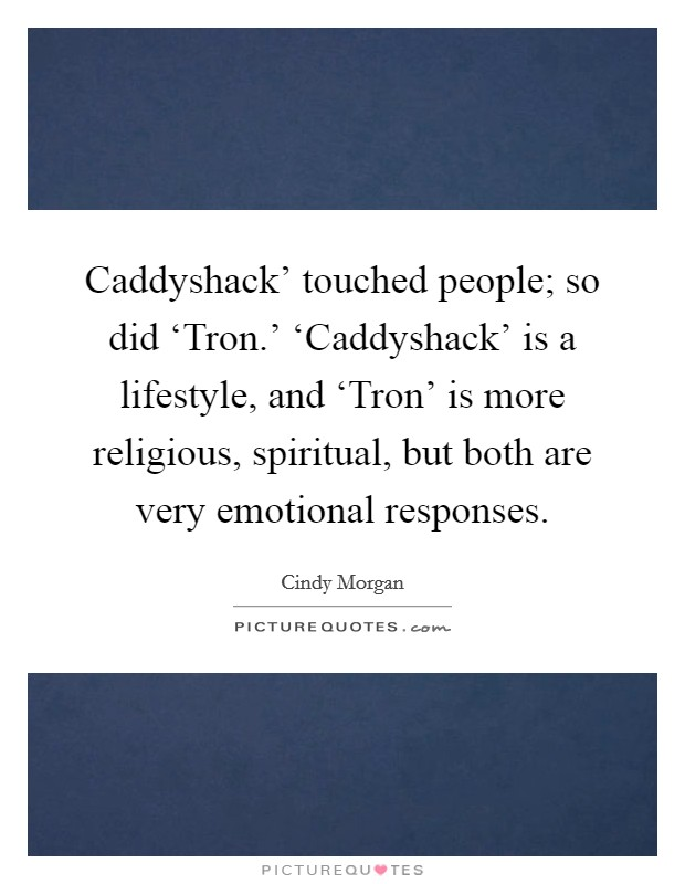 Caddyshack' touched people; so did 'Tron.' 'Caddyshack' is a lifestyle, and 'Tron' is more religious, spiritual, but both are very emotional responses Picture Quote #1