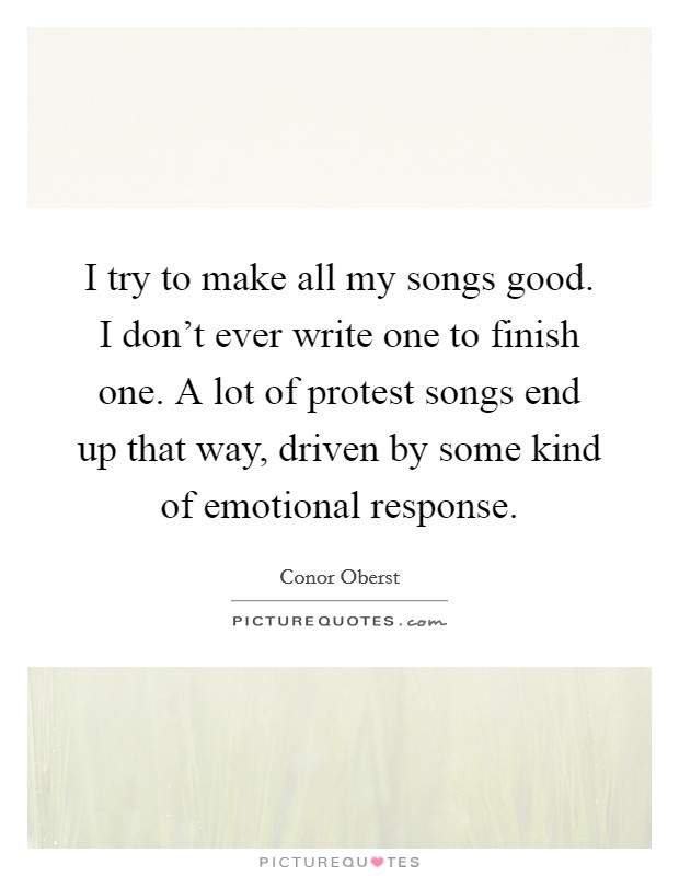 I try to make all my songs good. I don't ever write one to finish one. A lot of protest songs end up that way, driven by some kind of emotional response Picture Quote #1