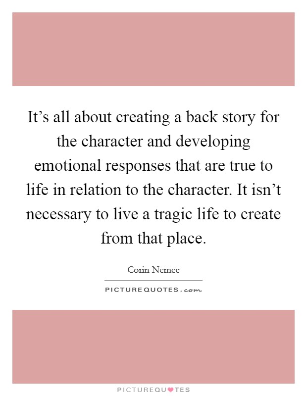 It's all about creating a back story for the character and developing emotional responses that are true to life in relation to the character. It isn't necessary to live a tragic life to create from that place Picture Quote #1