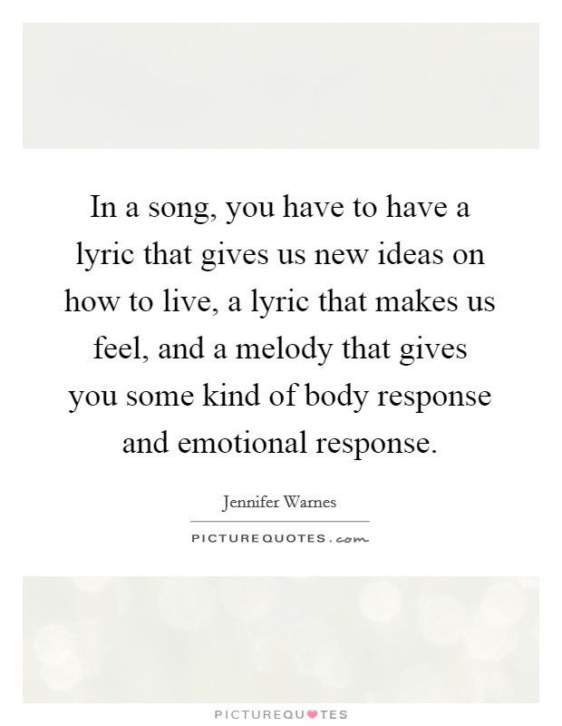 In a song, you have to have a lyric that gives us new ideas on how to live, a lyric that makes us feel, and a melody that gives you some kind of body response and emotional response Picture Quote #1