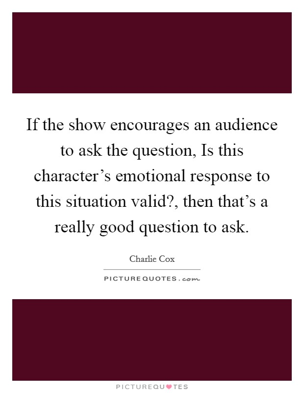 If the show encourages an audience to ask the question, Is this character's emotional response to this situation valid?, then that's a really good question to ask Picture Quote #1