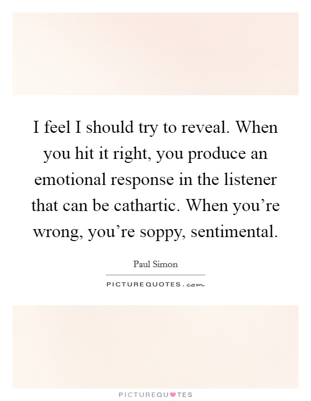 I feel I should try to reveal. When you hit it right, you produce an emotional response in the listener that can be cathartic. When you're wrong, you're soppy, sentimental Picture Quote #1