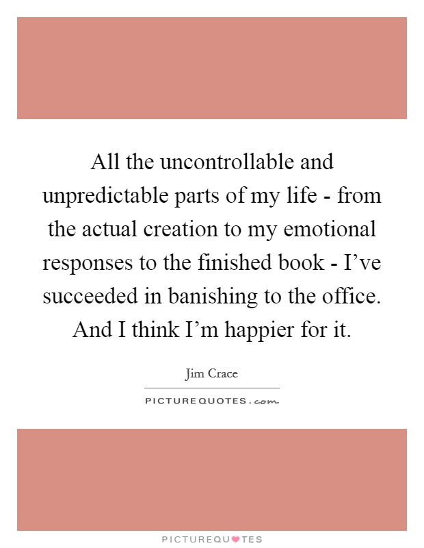 All the uncontrollable and unpredictable parts of my life - from the actual creation to my emotional responses to the finished book - I've succeeded in banishing to the office. And I think I'm happier for it Picture Quote #1