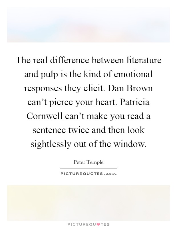 The real difference between literature and pulp is the kind of emotional responses they elicit. Dan Brown can't pierce your heart. Patricia Cornwell can't make you read a sentence twice and then look sightlessly out of the window Picture Quote #1