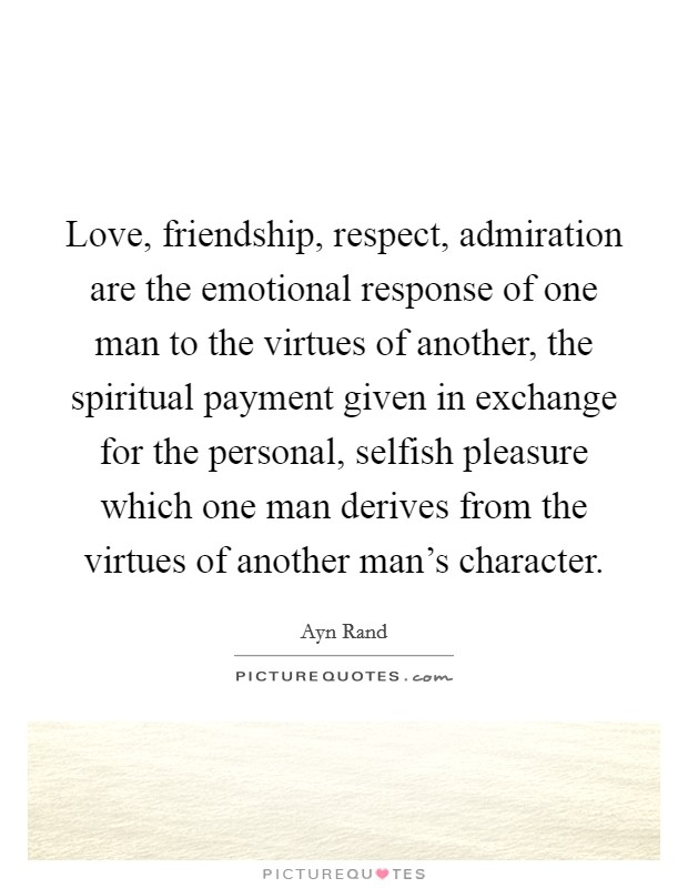 Love, friendship, respect, admiration are the emotional response of one man to the virtues of another, the spiritual payment given in exchange for the personal, selfish pleasure which one man derives from the virtues of another man's character Picture Quote #1