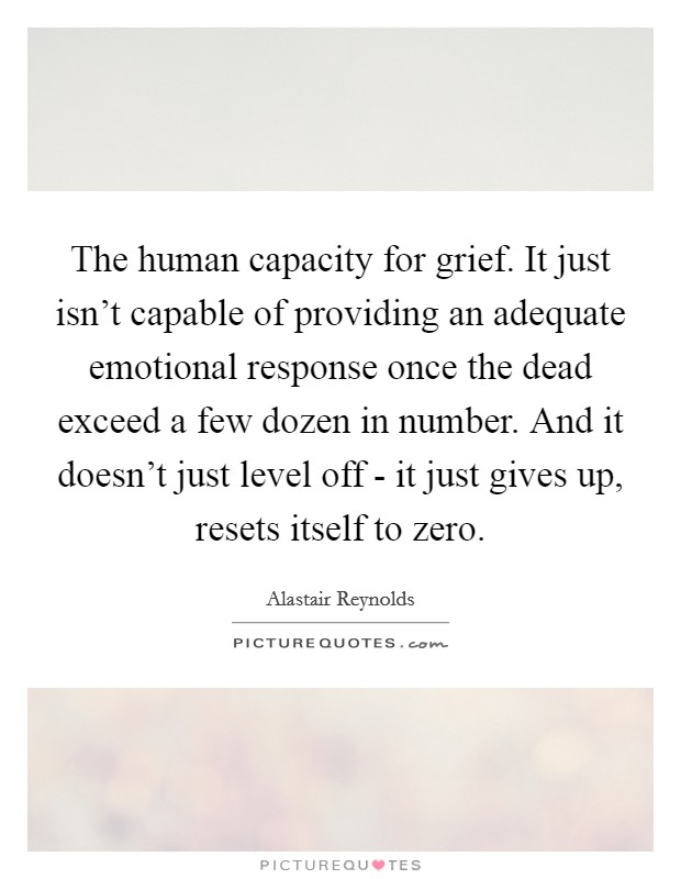 The human capacity for grief. It just isn't capable of providing an adequate emotional response once the dead exceed a few dozen in number. And it doesn't just level off - it just gives up, resets itself to zero Picture Quote #1