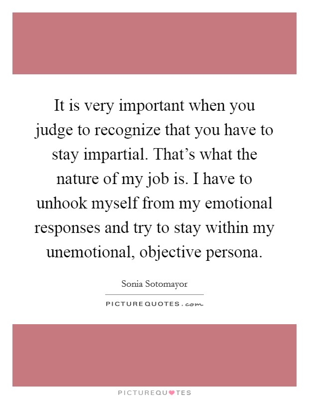 It is very important when you judge to recognize that you have to stay impartial. That's what the nature of my job is. I have to unhook myself from my emotional responses and try to stay within my unemotional, objective persona Picture Quote #1