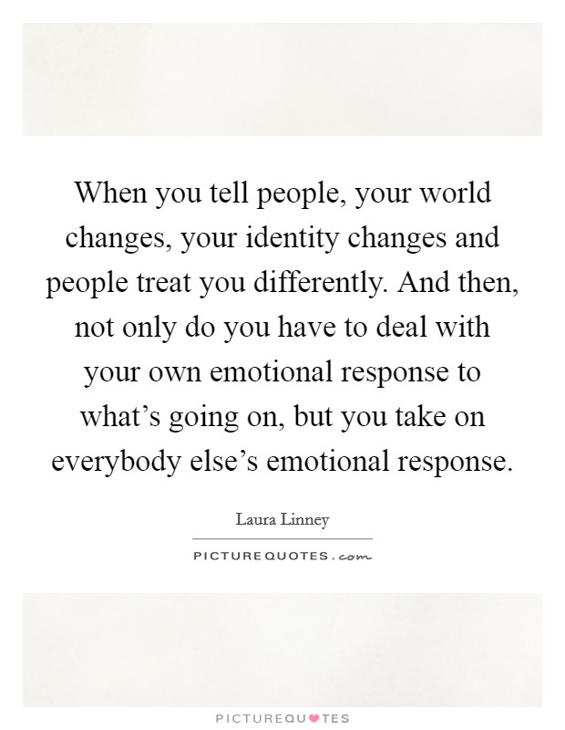 When you tell people, your world changes, your identity changes and people treat you differently. And then, not only do you have to deal with your own emotional response to what's going on, but you take on everybody else's emotional response Picture Quote #1