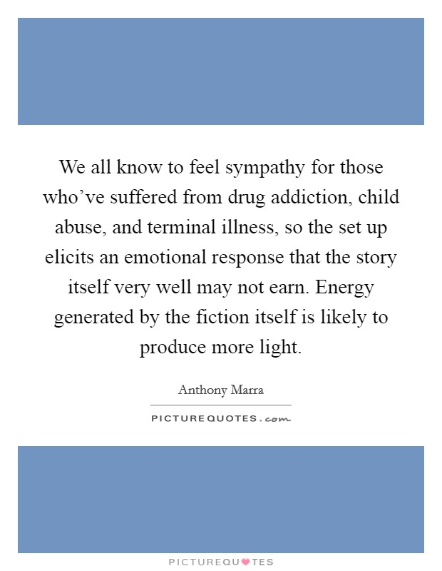We all know to feel sympathy for those who've suffered from drug addiction, child abuse, and terminal illness, so the set up elicits an emotional response that the story itself very well may not earn. Energy generated by the fiction itself is likely to produce more light Picture Quote #1