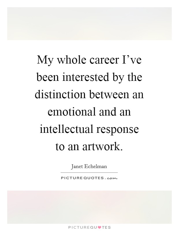 My whole career I've been interested by the distinction between an emotional and an intellectual response to an artwork Picture Quote #1