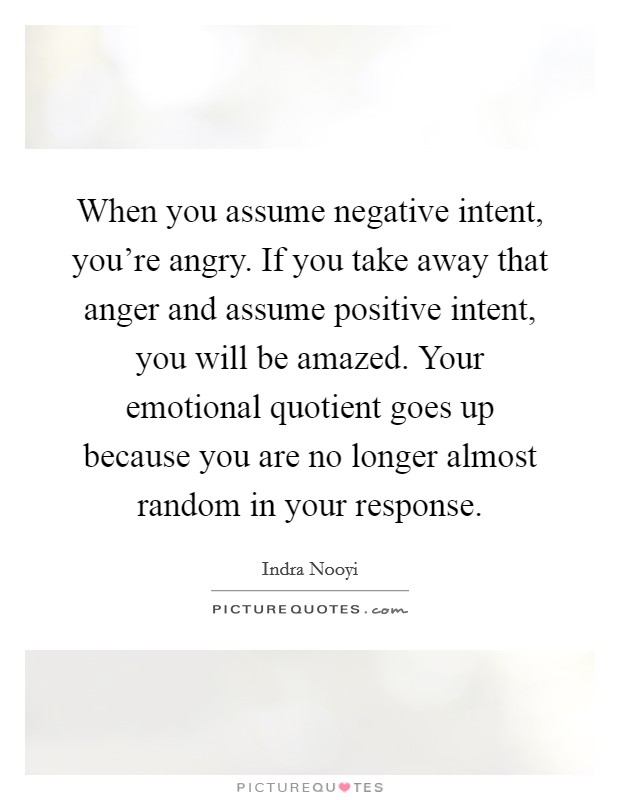 When you assume negative intent, you're angry. If you take away that anger and assume positive intent, you will be amazed. Your emotional quotient goes up because you are no longer almost random in your response Picture Quote #1