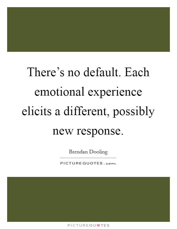 There's no default. Each emotional experience elicits a different, possibly new response Picture Quote #1