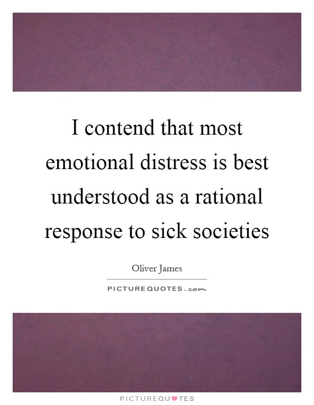 I contend that most emotional distress is best understood as a rational response to sick societies Picture Quote #1