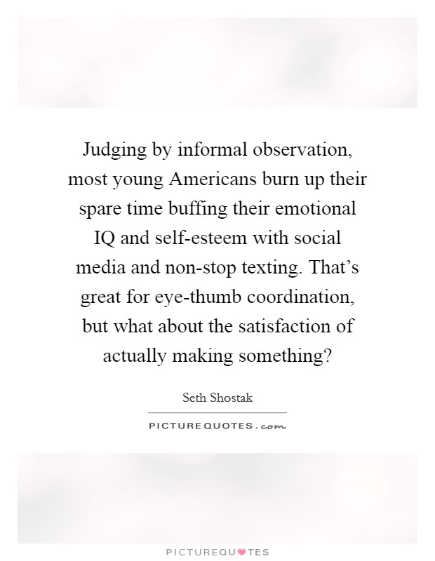 Judging by informal observation, most young Americans burn up their spare time buffing their emotional IQ and self-esteem with social media and non-stop texting. That's great for eye-thumb coordination, but what about the satisfaction of actually making something? Picture Quote #1