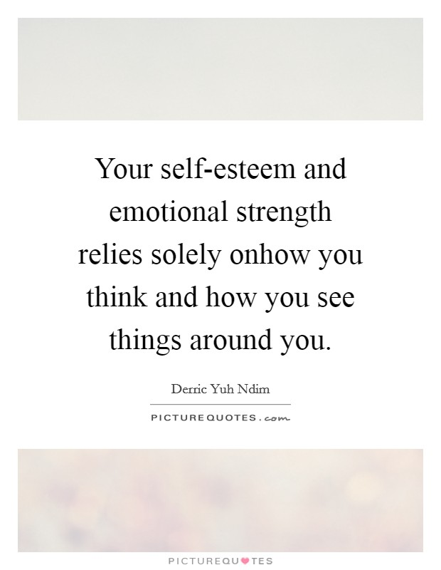 Your self-esteem and emotional strength relies solely onhow you think and how you see things around you Picture Quote #1