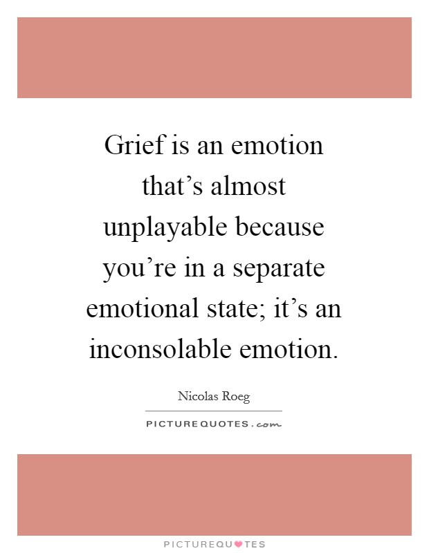 Grief is an emotion that's almost unplayable because you're in a separate emotional state; it's an inconsolable emotion Picture Quote #1