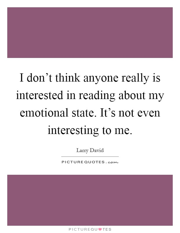 I don't think anyone really is interested in reading about my emotional state. It's not even interesting to me Picture Quote #1