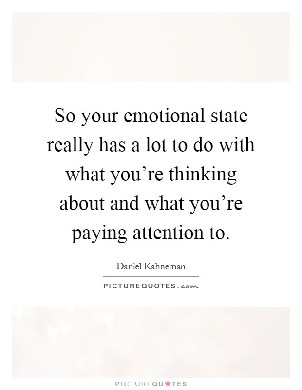 So your emotional state really has a lot to do with what you're thinking about and what you're paying attention to Picture Quote #1