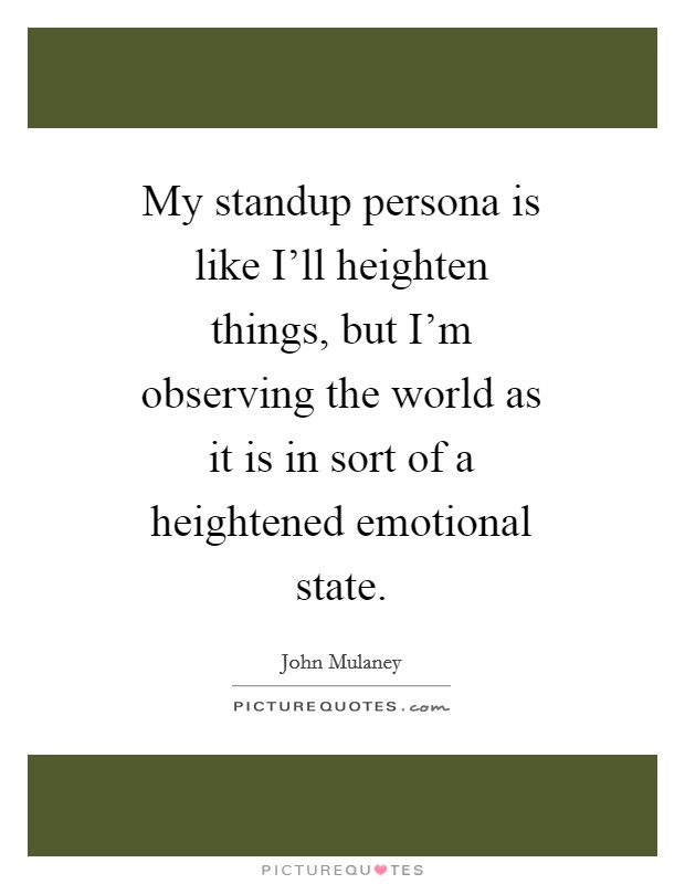 My standup persona is like I'll heighten things, but I'm observing the world as it is in sort of a heightened emotional state Picture Quote #1
