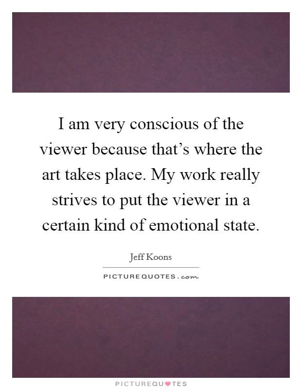 I am very conscious of the viewer because that's where the art takes place. My work really strives to put the viewer in a certain kind of emotional state Picture Quote #1