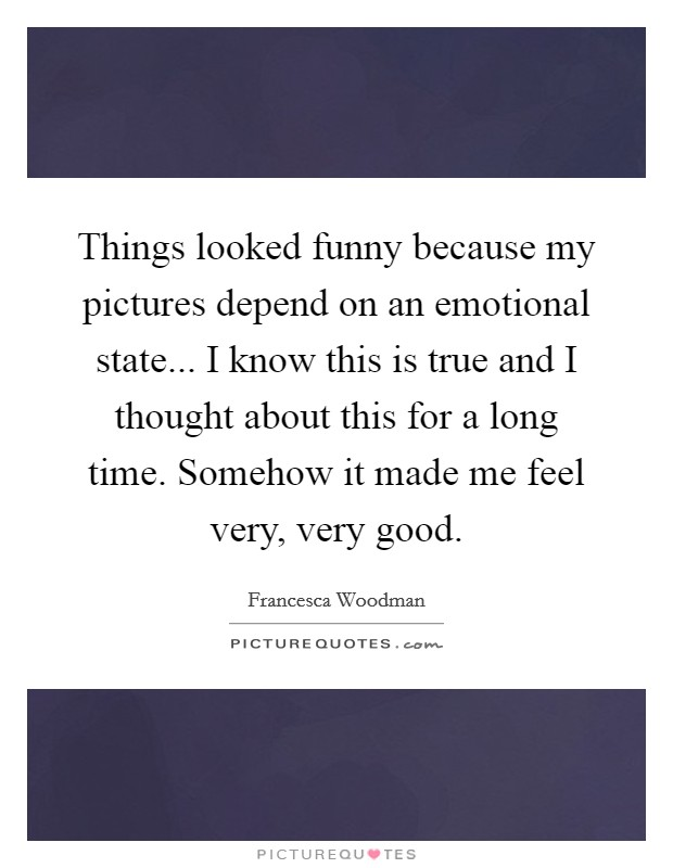 Things looked funny because my pictures depend on an emotional state... I know this is true and I thought about this for a long time. Somehow it made me feel very, very good Picture Quote #1
