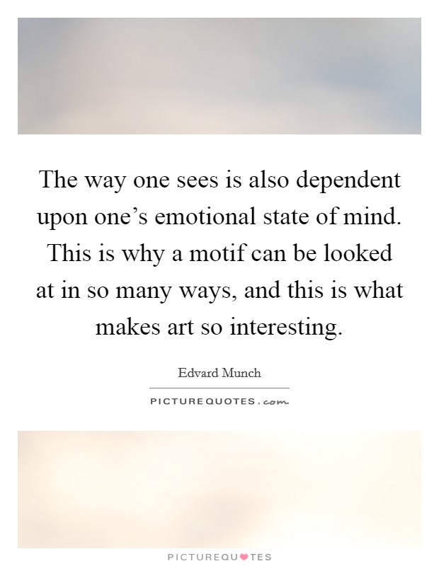 The way one sees is also dependent upon one's emotional state of mind. This is why a motif can be looked at in so many ways, and this is what makes art so interesting Picture Quote #1