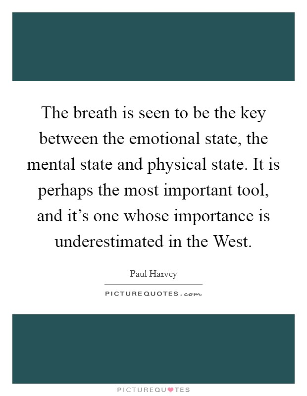 The breath is seen to be the key between the emotional state, the mental state and physical state. It is perhaps the most important tool, and it's one whose importance is underestimated in the West Picture Quote #1