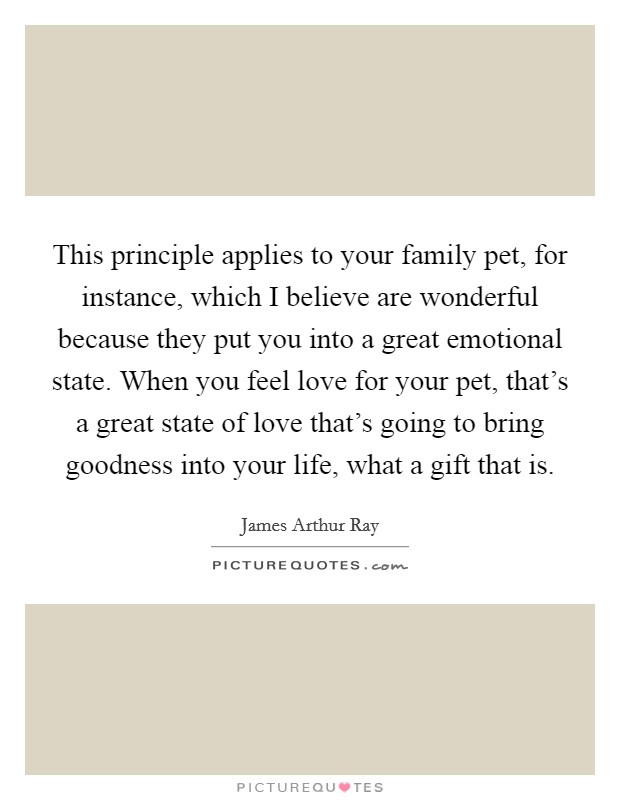 This principle applies to your family pet, for instance, which I believe are wonderful because they put you into a great emotional state. When you feel love for your pet, that's a great state of love that's going to bring goodness into your life, what a gift that is Picture Quote #1