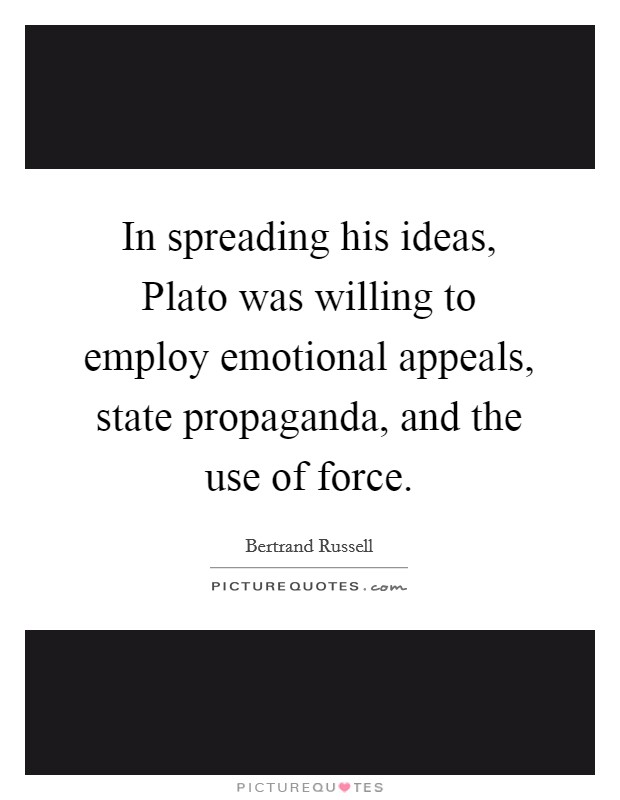 In spreading his ideas, Plato was willing to employ emotional appeals, state propaganda, and the use of force Picture Quote #1
