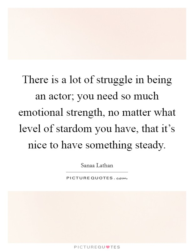 There is a lot of struggle in being an actor; you need so much emotional strength, no matter what level of stardom you have, that it's nice to have something steady Picture Quote #1