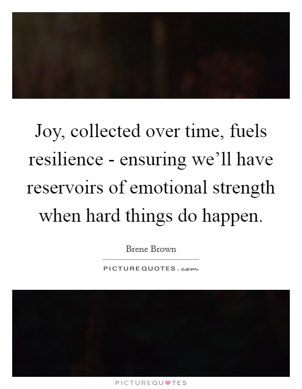 Joy, collected over time, fuels resilience - ensuring we'll have reservoirs of emotional strength when hard things do happen Picture Quote #1