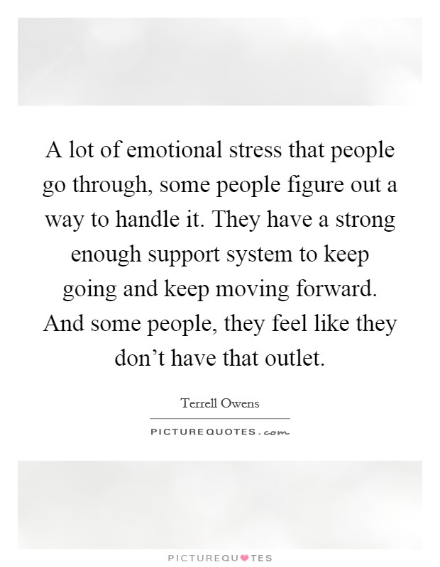A lot of emotional stress that people go through, some people figure out a way to handle it. They have a strong enough support system to keep going and keep moving forward. And some people, they feel like they don't have that outlet Picture Quote #1