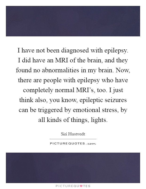 I have not been diagnosed with epilepsy. I did have an MRI of the brain, and they found no abnormalities in my brain. Now, there are people with epilepsy who have completely normal MRI's, too. I just think also, you know, epileptic seizures can be triggered by emotional stress, by all kinds of things, lights Picture Quote #1
