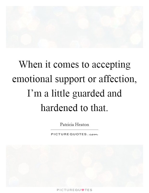 When it comes to accepting emotional support or affection, I'm a little guarded and hardened to that Picture Quote #1
