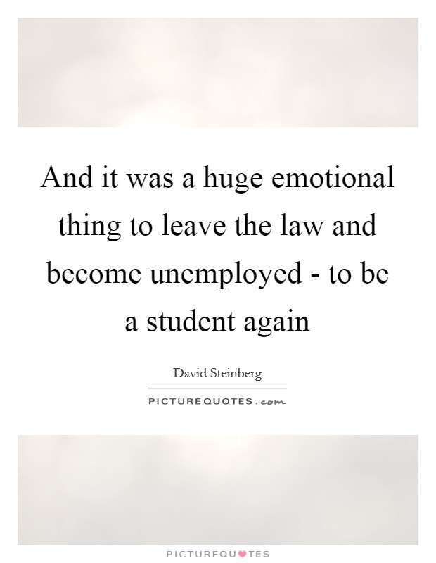 And it was a huge emotional thing to leave the law and become unemployed - to be a student again Picture Quote #1