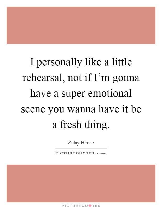 I personally like a little rehearsal, not if I'm gonna have a super emotional scene you wanna have it be a fresh thing. Picture Quote #1