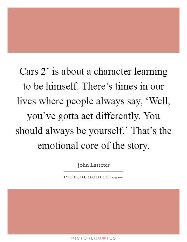 Cars 2' is about a character learning to be himself. There's times in our lives where people always say, 'Well, you've gotta act differently. You should always be yourself.' That's the emotional core of the story Picture Quote #1