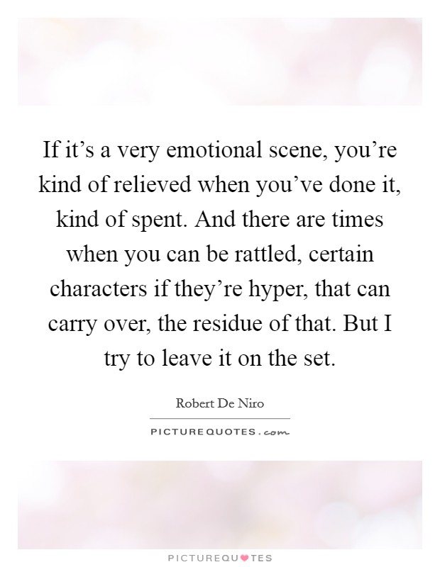 If it's a very emotional scene, you're kind of relieved when you've done it, kind of spent. And there are times when you can be rattled, certain characters if they're hyper, that can carry over, the residue of that. But I try to leave it on the set Picture Quote #1