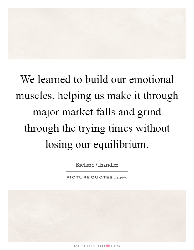 We learned to build our emotional muscles, helping us make it through major market falls and grind through the trying times without losing our equilibrium Picture Quote #1
